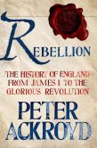 Book Cover Image. Title: Rebellion:  The History of England from James I to the Glorious Revolution, Author: Peter Ackroyd