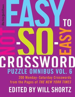 The New York Times Easy to Not-So-Easy Crossword Puzzle Omnibus Vol. 6: 200 Monday--Saturday Crosswords from the Pages of The New York Times