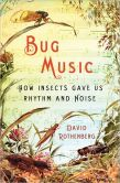Book Cover Image. Title: Bug Music:  How Insects Gave Us Rhythm and Noise, Author: David Rothenberg