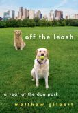 Book Cover Image. Title: Off the Leash:  A Year at the Dog Park, Author: Matthew Gilbert