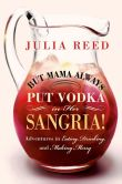 Book Cover Image. Title: But Mama Always Put Vodka in Her Sangria!:  Adventures in Eating, Drinking, and Making Merry, Author: Julia Reed