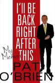 Book Cover Image. Title: I'll Be Back Right After This, Author: Pat O'Brien