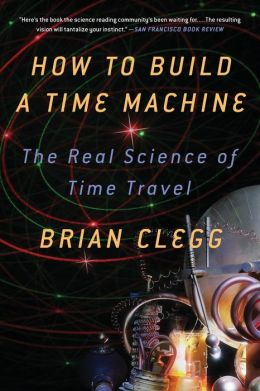 How to Build a Time Machine: The Real Science of Time Travel by Brian Clegg  9781250024220
