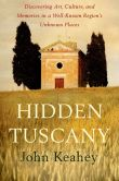 Book Cover Image. Title: Hidden Tuscany:  Discovering Art, Culture, and Memories in a Well-Known Region's Unknown Places, Author: John Keahey