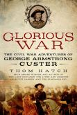 Book Cover Image. Title: Glorious War:  The Civil War Adventures of George Armstrong Custer, Author: Thom Hatch