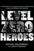 Book Cover Image. Title: Level Zero Heroes:  The Story of U.S. Marine Special Operations in Bala Murghab, Afghanistan, Author: Michael Golembesky