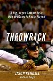 Book Cover Image. Title: Throwback:  A Big-League Catcher Tells How the Game Is Really Played, Author: Jason Kendall