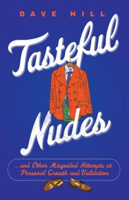 Tasteful Nudes: ...and Other Misguided Attempts at Personal Growth and Validation