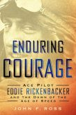 Book Cover Image. Title: Enduring Courage:  Ace Pilot Eddie Rickenbacker and the Dawn of the Age of Speed, Author: John F. Ross