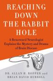 Book Cover Image. Title: Reaching Down the Rabbit Hole:  A Renowned Neurologist Explains the Mystery and Drama of Brain Disease, Author: Allan Ropper