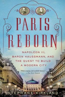 Paris Reborn: Napoleon III, Baron Haussmann, and the Quest to Build a Modern City