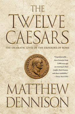 The Twelve Caesars: The Dramatic Lives of the Emperors of Rome