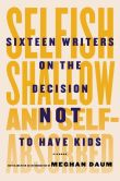 Book Cover Image. Title: Selfish, Shallow, and Self-Absorbed:  Sixteen Writers on the Decision Not to Have Kids, Author: Meghan Daum