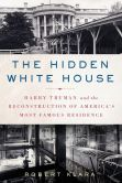 Book Cover Image. Title: The Hidden White House:  Harry Truman and the Reconstruction of America's Most Famous Residence, Author: Robert Klara