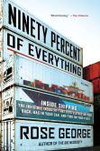 Book Cover Image. Title: Ninety Percent of Everything:  Inside Shipping, the Invisible Industry That Puts Clothes on Your Back, Gas in Your Car, and Food on Your Plate, Author: Rose George