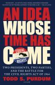Book Cover Image. Title: An Idea Whose Time Has Come:  Two Presidents, Two Parties, and the Battle for the Civil Rights Act of 1964, Author: Todd S. Purdum