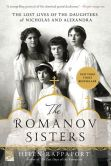 Book Cover Image. Title: The Romanov Sisters:  The Lost Lives of the Daughters of Nicholas and Alexandra, Author: Helen Rappaport