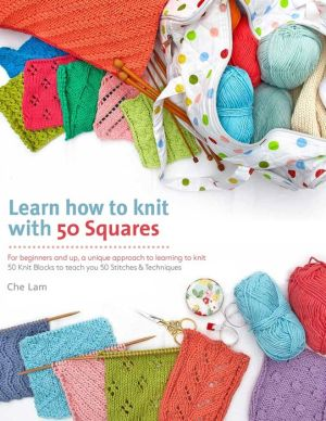 Learn How to Knit with 50 Squares: For Beginners and Up, a Unique Approach to Learning to Knit