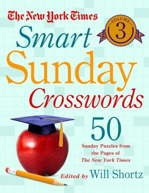 The New York Times Smart Sunday Crosswords Volume 3: 50 Sunday Puzzles from the Pages of The New York Times