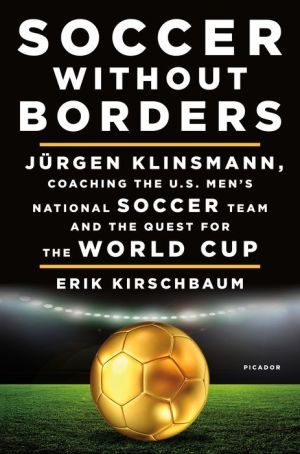 Soccer Without Borders: Jurgen Klinsmann, Coaching the U.S. Men's National Soccer Team, and the Quest for the World Cup