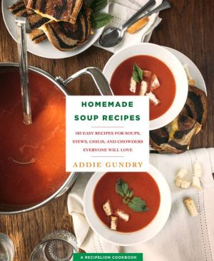 Homemade Soup Recipes: 103 Easy Recipes for Soups, Stews, Chilis, and Chowders Everyone Will Love