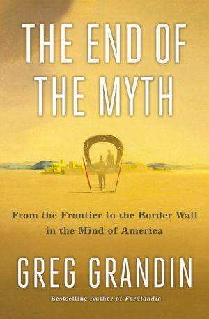 Book The End of the Myth: From the Frontier to the Border Wall in the Mind of America