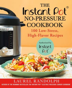 The Instant Pot® No-Pressure Cookbook: 100 Low-Stress, High-Flavor Recipes