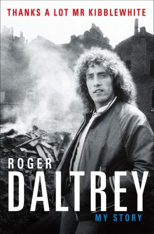 Roger Daltrey: Thanks a Lot Mr. Kibblewhite: My Story