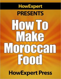 How To Make Moroccan Food - Your Step-By-Step Guide To Morocco Food Recipes
