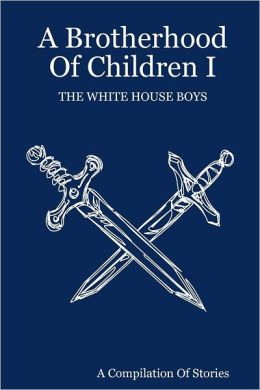 A Brotherhood of Children I: The White House Boys: A Compliation of Stories