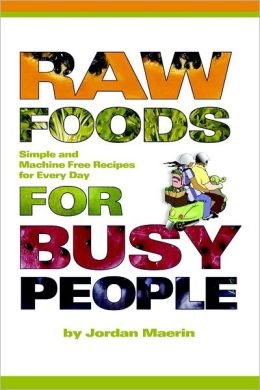 Raw Foods for Busy People: Simple and Machine Free Recipes for Every Day