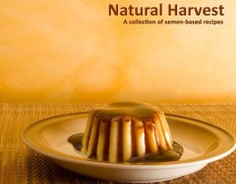 Natural Harvest : A Collection of Semen-Based Recipes