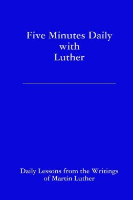 Five Minutes Daily With Luther: Daily Lessons from the Writings of Martin Luther