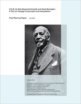 W.E.B. Du Bois Boyhood Homesite and Great Barrington: A Plan For Heritage Conservation and Interpretation: Final Planning Report July 2009