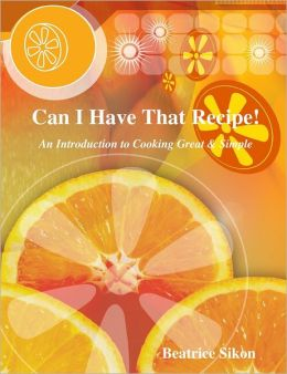 Can I Have That Recipe!: An Introduction to Cooking Great & Simple