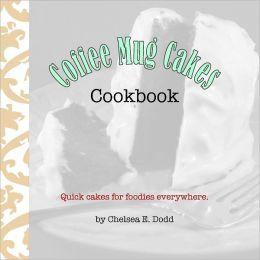 Coffee Mug Cakes Cookbook: Quick cakes for foodies everywhere