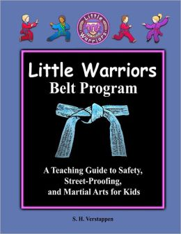 Little Warriors Belt Program : A Teaching Guide to Safety, Street-Proofing, and Martial Arts for Kids