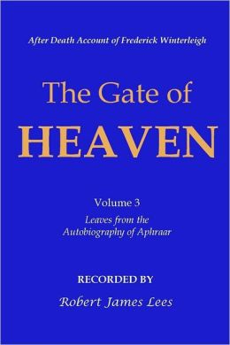 Gate of Heaven: Volume 3: After Death Account of Frederick Winterleigh: Leaves from the Autobiography of Aphraar