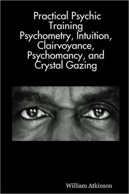 Practical Psychic Training: Psychometry, Intuition, Clairvoyance, Psychomancy, And Crystal Gazing