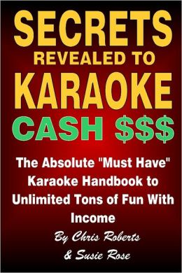 Secrets Revealed to Karaoke Cash $$$: The Absolute Must Have Karaoke Handbook to Unlimited Tons of Fun with Income