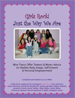 Girls Rock! Just the Way We Are: Wise Teens Offer Tweens & Moms Advice on Healthy Body Image, Self-Esteem & Personal Empowerment