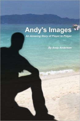 Andy's Images: An Amazing Story of Player to Prayer