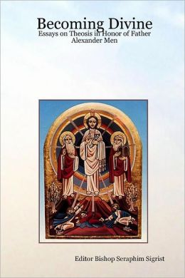 Becoming Divine: Essays On Theosis In Honor Of Father Alexander Men