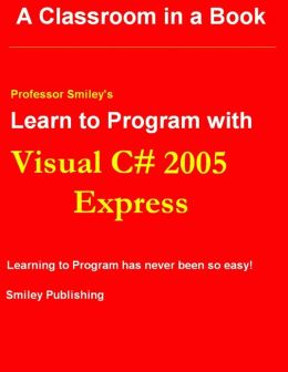 Learn to Program With Visual C# 2005 Express : Learning to Program has never been so easy!
