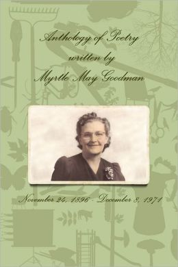 Anthology of Poetry Written by Myrtle May Goodman: November 24, 1896 - December 8, 1971