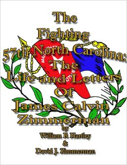 The Fighting 57Th North Carolina The Life And Letters Of James Calvin Zimmerman: The Life And Letters Of James Calvin Zimmerman