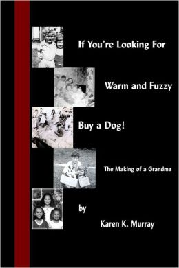 If You'Re Looking for Warm and Fuzzy, Buy a Dog! : The Making Of A Grandma