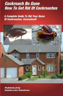 Cockroach Be Gone : How to Get Rid of Cockroaches : A Complete Guide to Rid Your Home of Cockroaches, guaranteed