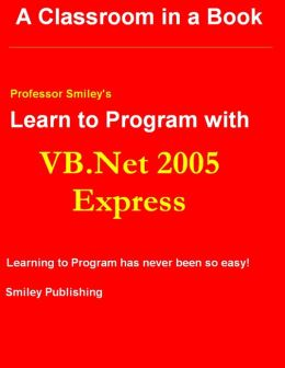Professor Smiley's Learn to Program With Vb.Net 2005 Express : 2nd Printing
