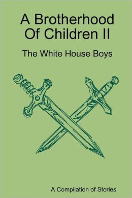 A Brotherhood of Children Ii: The White House Boys: A Compilation of Stories